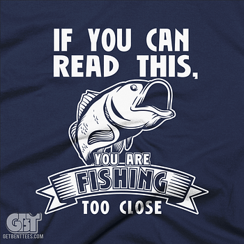 IF YOU CAN READ THIS YOU ARE FISHING TOO CLOSE FUNNY FISHING TSHIRT HOOK UPS