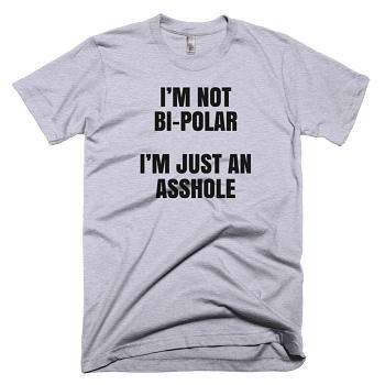 Im Not Bipolar Im just An Asshole offensive rude T_shirt